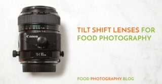 What Is A Tilt Shift Lens And When You Need To Use One For Food Photography