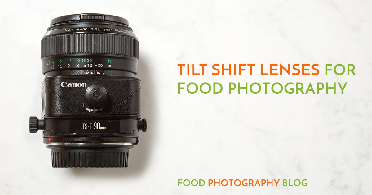 Tilt Shift Lenses | Food Photography Blog